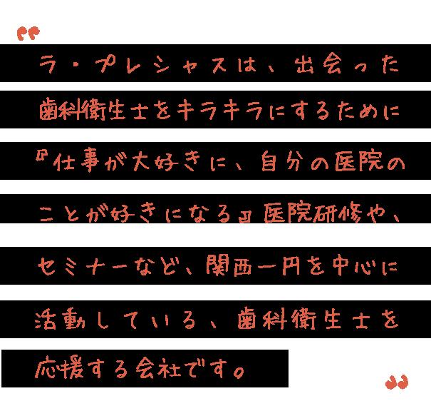 ラ・プレシャスは、日本中の歯科衛生士をキラキラにするために『仕事が大好きに、自分の医院が大好きになる』セミナーや医院研修など歯科衛生士を応援する歯科衛生士による会社です。